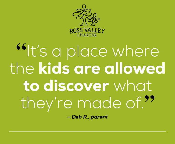 "Image of quote by Ross Valley Charter Parent, Deb R. ""It's a place where the kids are allowed to discover what they're made of"""