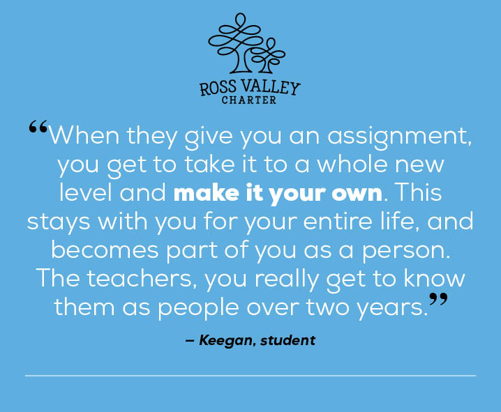 "Image of quote by Ross Valley Charter student, Keegan. ""When they give you an assignment, you get to take it to a whole new level and make it your own. This stays with you for your entire life, and becomes part of you as a person. You really get to know the teachers as people over two years. """